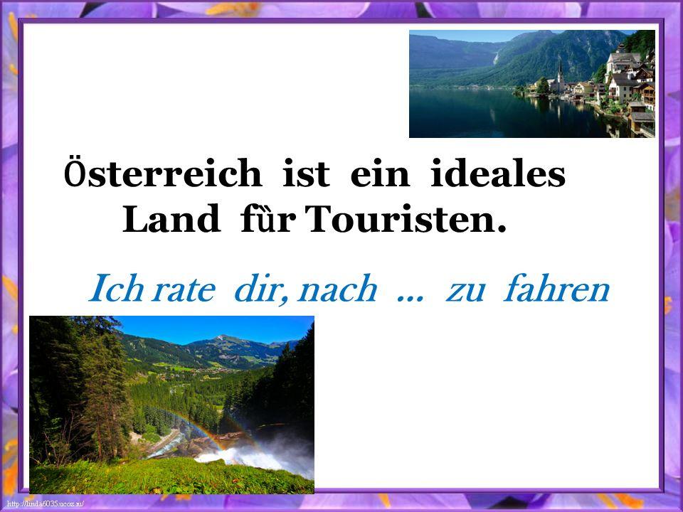 Ӧ sterreich ist ein ideales Land f ȕ r Touristen. Ich rate dir, nach … zu fahren