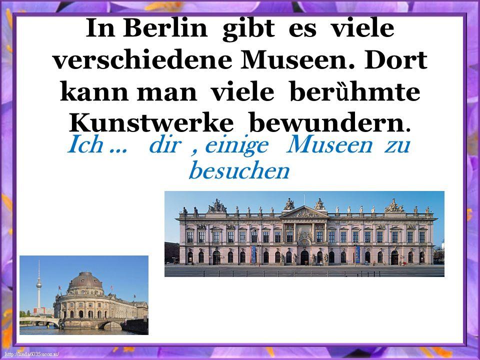In Berlin gibt es viele verschiedene Museen. Dort kann man viele ber ȕ hmte Kunstwerke bewundern. Ich … dir, einige Museen zu besuchen