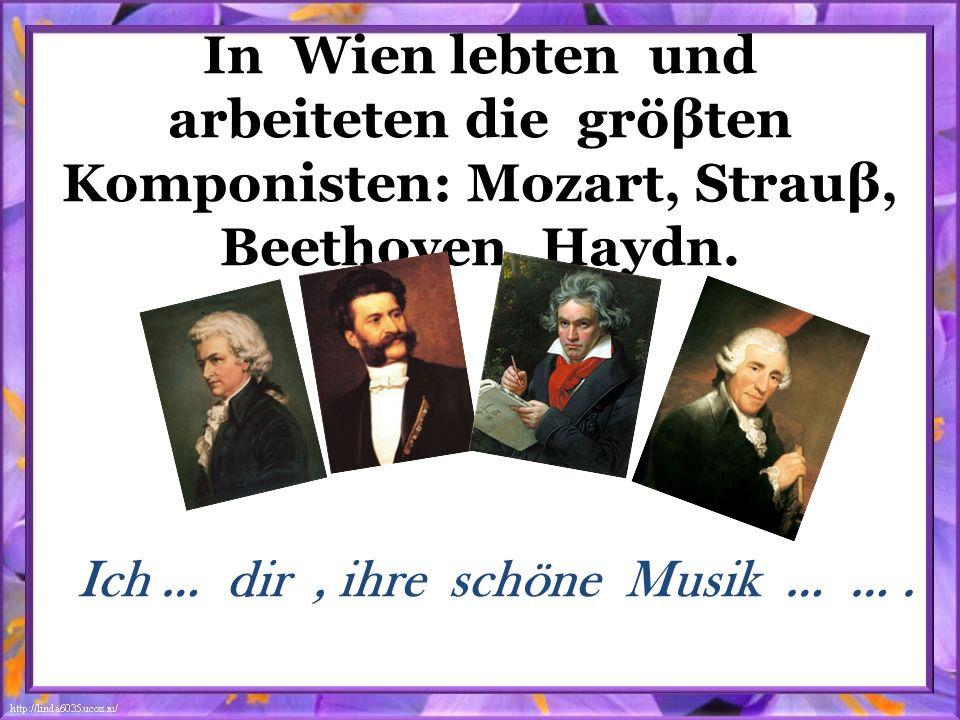 In Wien lebten und arbeiteten die gröβten Komponisten: Mozart, Strauβ, Beethoven, Haydn. Ich … dir, ihre schöne Musik … ….