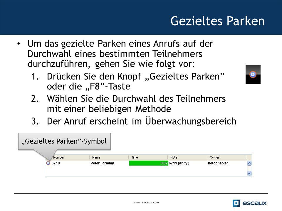 """www.escaux.com Gezieltes Parken Um das gezielte Parken eines Anrufs auf der Durchwahl eines bestimmten Teilnehmers durchzuführen, gehen Sie wie folgt vor: 1.Drücken Sie den Knopf """"Gezieltes Parken oder die """"F8 -Taste 2.Wählen Sie die Durchwahl des Teilnehmers mit einer beliebigen Methode 3.Der Anruf erscheint im Überwachungsbereich """"Gezieltes Parken -Symbol"""