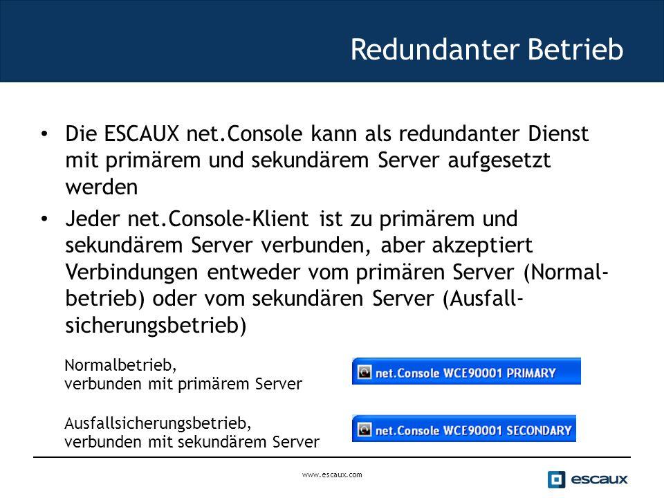 Redundanter Betrieb Die ESCAUX net.Console kann als redundanter Dienst mit primärem und sekundärem Server aufgesetzt werden Jeder net.Console-Klient ist zu primärem und sekundärem Server verbunden, aber akzeptiert Verbindungen entweder vom primären Server (Normal- betrieb) oder vom sekundären Server (Ausfall- sicherungsbetrieb) Normalbetrieb, verbunden mit primärem Server Ausfallsicherungsbetrieb, verbunden mit sekundärem Server www.escaux.com