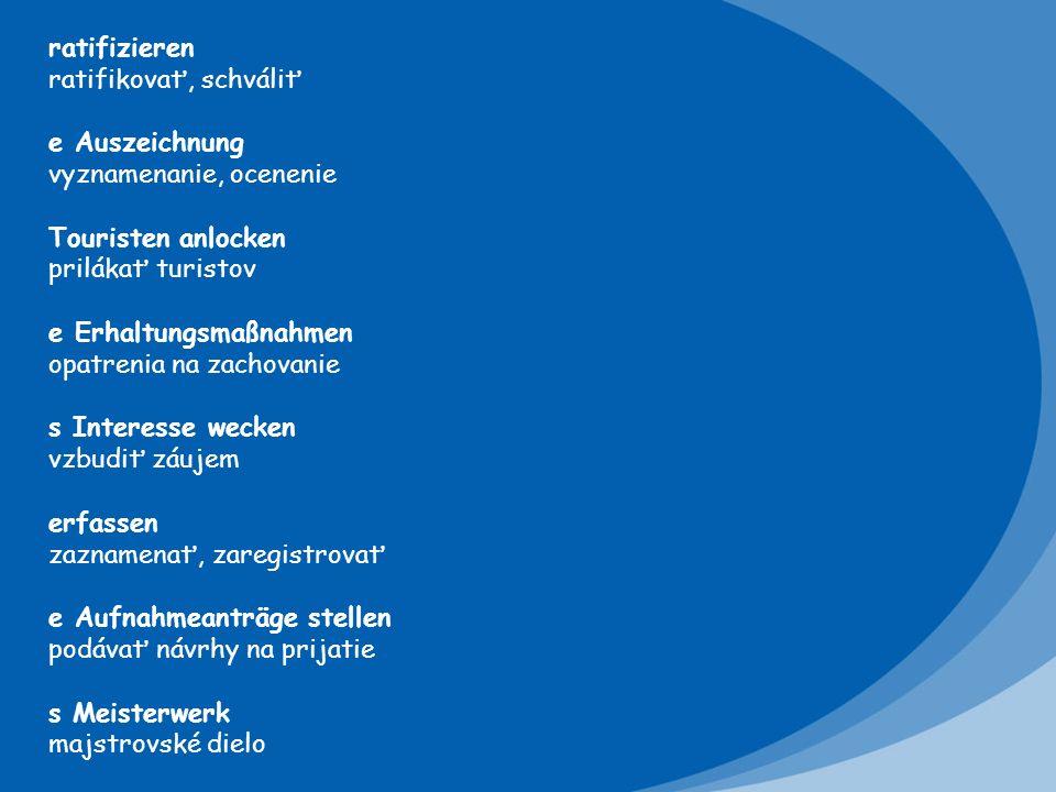 ratifizieren ratifikovať, schváliť e Auszeichnung vyznamenanie, ocenenie Touristen anlocken prilákať turistov e Erhaltungsmaßnahmen opatrenia na zachovanie s Interesse wecken vzbudiť záujem erfassen zaznamenať, zaregistrovať e Aufnahmeanträge stellen podávať návrhy na prijatie s Meisterwerk majstrovské dielo