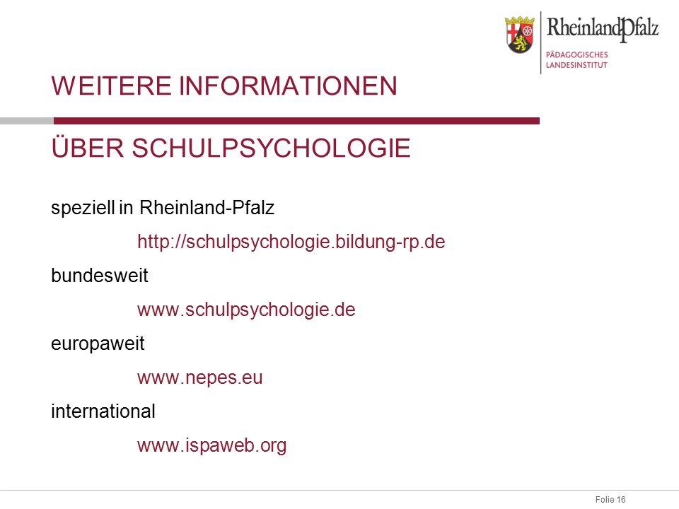 Folie 16Abteilung 3, Schulpsychologische Beratung WEITERE INFORMATIONEN ÜBER SCHULPSYCHOLOGIE speziell in Rheinland-Pfalz http://schulpsychologie.bildung-rp.de bundesweit www.schulpsychologie.de europaweit www.nepes.eu international www.ispaweb.org