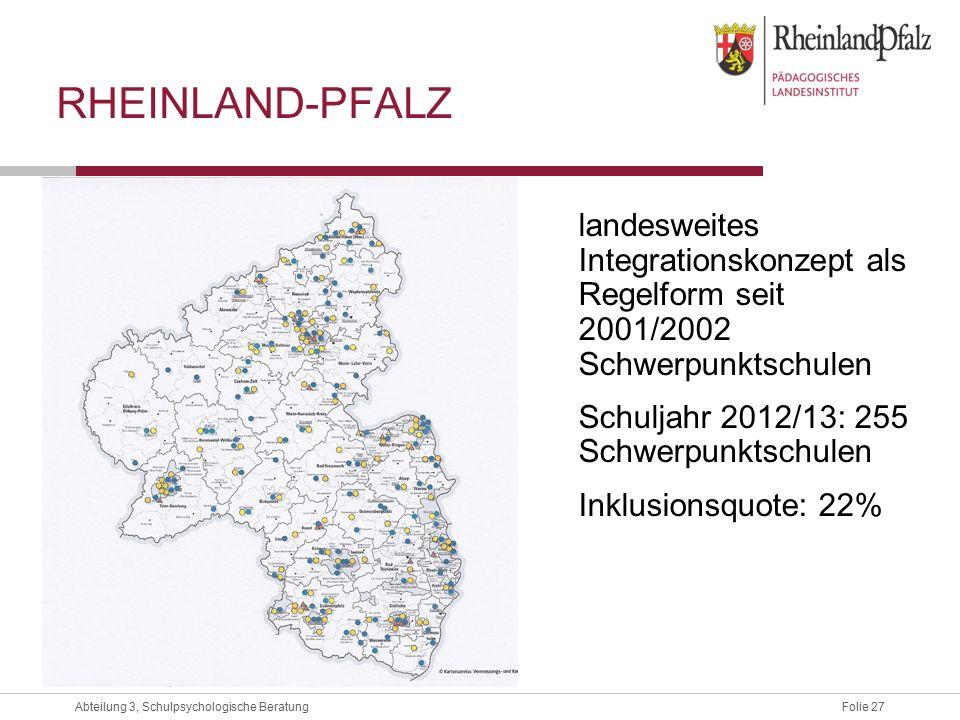 Folie 27Abteilung 3, Schulpsychologische Beratung RHEINLAND-PFALZ landesweites Integrationskonzept als Regelform seit 2001/2002 Schwerpunktschulen Schuljahr 2012/13: 255 Schwerpunktschulen Inklusionsquote: 22%