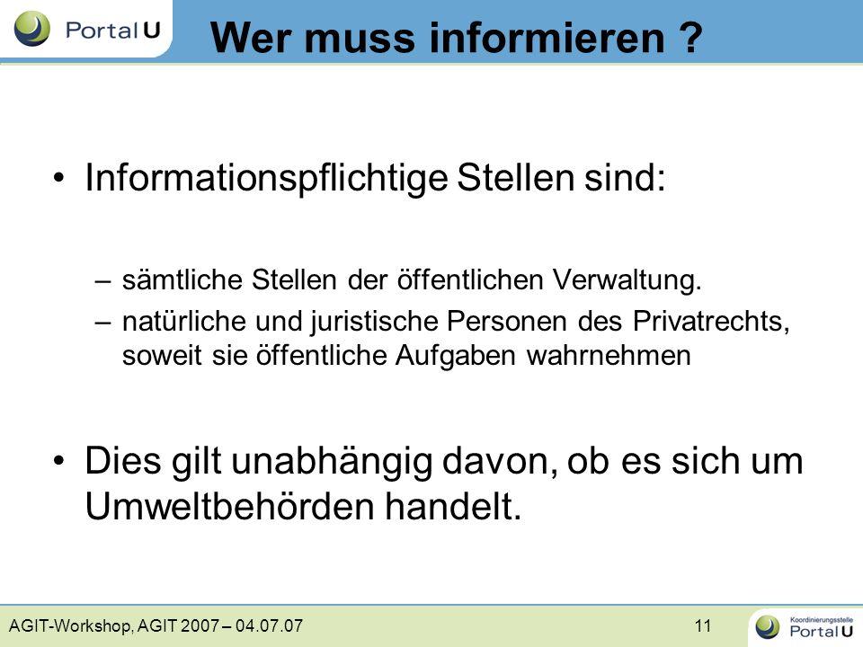 AGIT-Workshop, AGIT 2007 – 04.07.0711 Wer muss informieren ? Informationspflichtige Stellen sind: –sämtliche Stellen der öffentlichen Verwaltung. –nat