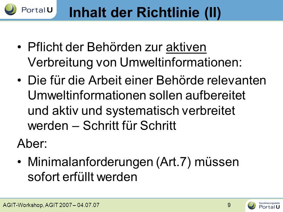 AGIT-Workshop, AGIT 2007 – 04.07.0710 b) Politische Konzepte sowie Pläne und Programme c) Berichte über den Stand der Umsetzung von Rechtsvorschriften d) Umweltzustandsberichte e) Daten aus der Überwachung f ) Genehmigungen, die erhebliche Auswirkungen auf die Umwelt haben g) Umweltverträglichkeitsprüfungen a) Rechtsvorschriften Aktive Verbreitung – Minimalanforderungen Artikel 7,2 der Umweltinformationsrichtlinie (verkürzt): (2) Die Informationen, die zugänglich zu machen und zu verbreiten sind, werden gegebenenfalls aktualisiert und umfassen zumindest Folgendes: