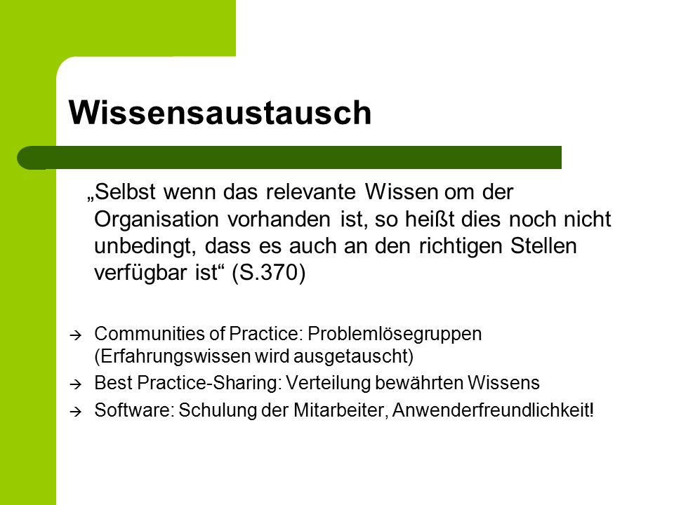 """Wissensaustausch """"Selbst wenn das relevante Wissen om der Organisation vorhanden ist, so heißt dies noch nicht unbedingt, dass es auch an den richtigen Stellen verfügbar ist (S.370)  Communities of Practice: Problemlösegruppen (Erfahrungswissen wird ausgetauscht)  Best Practice-Sharing: Verteilung bewährten Wissens  Software: Schulung der Mitarbeiter, Anwenderfreundlichkeit!"""
