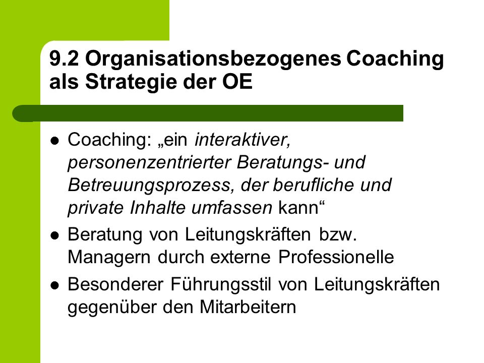 "9.2 Organisationsbezogenes Coaching als Strategie der OE Coaching: ""ein interaktiver, personenzentrierter Beratungs- und Betreuungsprozess, der berufliche und private Inhalte umfassen kann Beratung von Leitungskräften bzw."