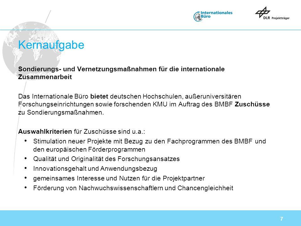 7 Kernaufgabe Sondierungs- und Vernetzungsmaßnahmen für die internationale Zusammenarbeit Das Internationale Büro bietet deutschen Hochschulen, außeruniversitären Forschungseinrichtungen sowie forschenden KMU im Auftrag des BMBF Zuschüsse zu Sondierungsmaßnahmen.