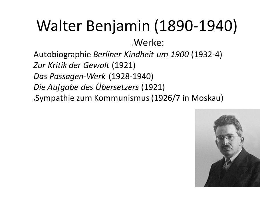 Walter Benjamin (1890-1940) Werke: Autobiographie Berliner Kindheit um 1900 (1932-4) Zur Kritik der Gewalt (1921) Das Passagen-Werk (1928-1940) Die Aufgabe des Übersetzers (1921) Sympathie zum Kommunismus (1926/7 in Moskau)