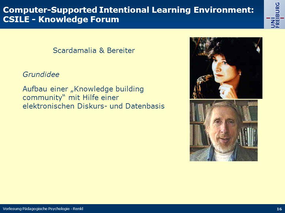 Vorlesung Pädagogische Psychologie - Renkl 16 Computer-Supported Intentional Learning Environment: CSILE - Knowledge Forum Scardamalia & Bereiter Grun