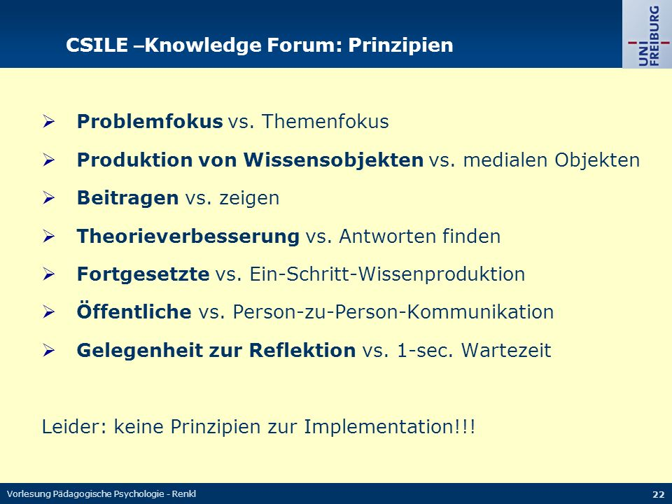 Vorlesung Pädagogische Psychologie - Renkl 22 CSILE – Knowledge Forum: Prinzipien  Problemfokus vs. Themenfokus  Produktion von Wissensobjekten vs.