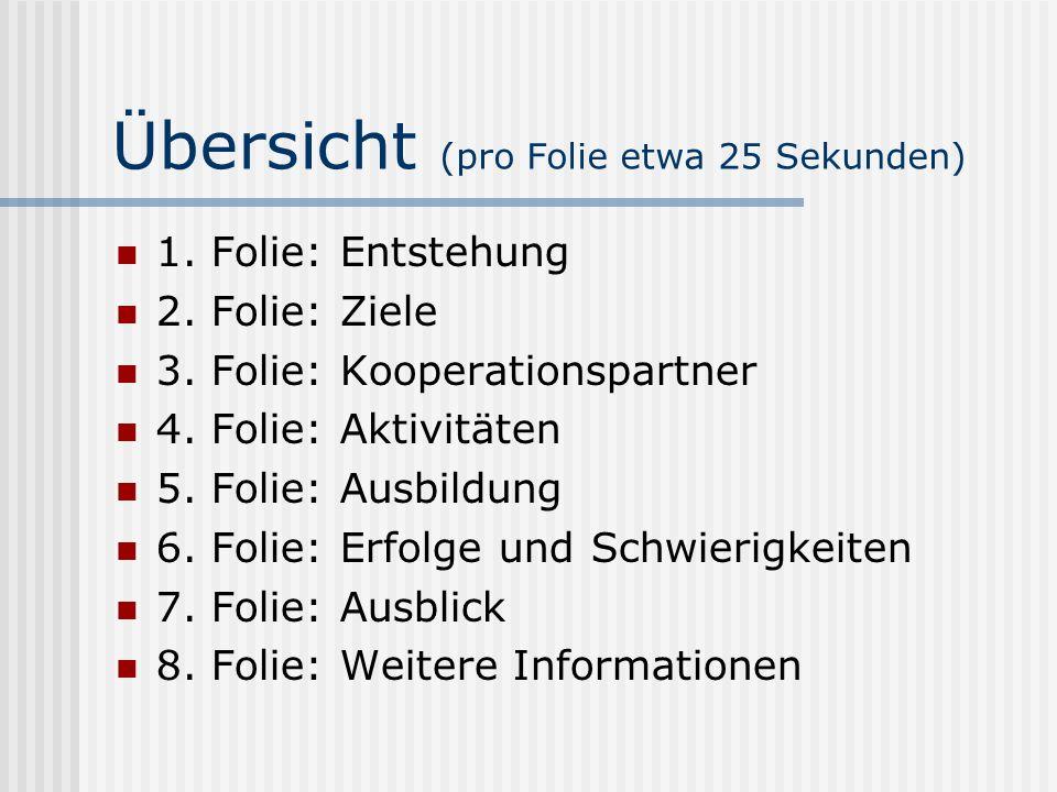 Übersicht (pro Folie etwa 25 Sekunden) 1. Folie: Entstehung 2. Folie: Ziele 3. Folie: Kooperationspartner 4. Folie: Aktivitäten 5. Folie: Ausbildung 6