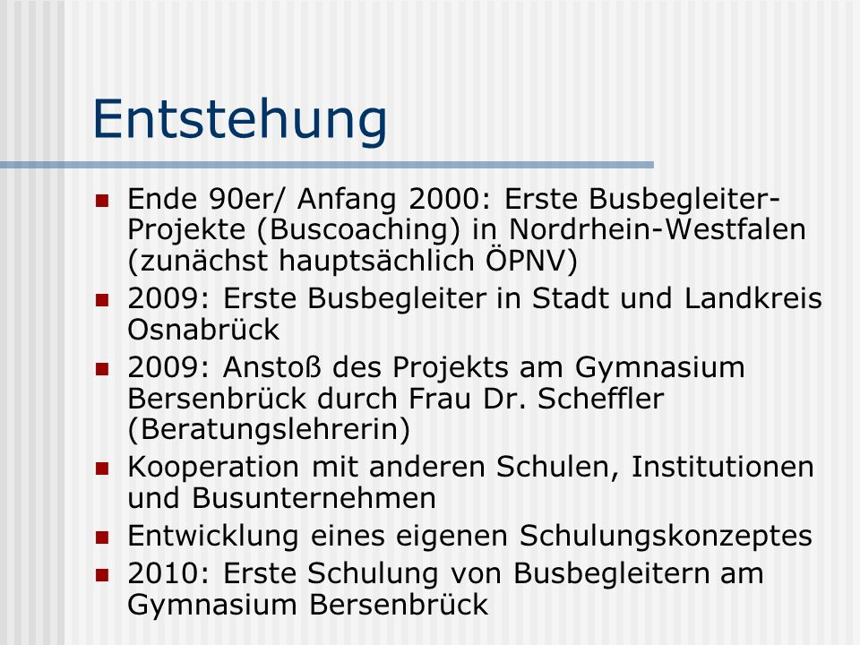 Entstehung Ende 90er/ Anfang 2000: Erste Busbegleiter- Projekte (Buscoaching) in Nordrhein-Westfalen (zunächst hauptsächlich ÖPNV) 2009: Erste Busbegleiter in Stadt und Landkreis Osnabrück 2009: Anstoß des Projekts am Gymnasium Bersenbrück durch Frau Dr.