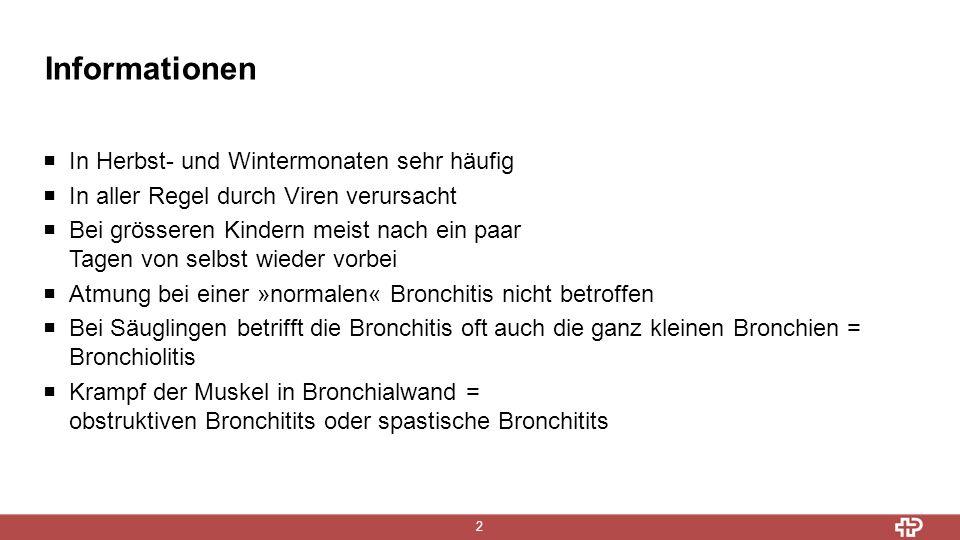 Informationen 2  In Herbst- und Wintermonaten sehr häufig  In aller Regel durch Viren verursacht  Bei grösseren Kindern meist nach ein paar Tagen von selbst wieder vorbei  Atmung bei einer »normalen« Bronchitis nicht betroffen  Bei Säuglingen betrifft die Bronchitis oft auch die ganz kleinen Bronchien = Bronchiolitis  Krampf der Muskel in Bronchialwand = obstruktiven Bronchitits oder spastische Bronchitits