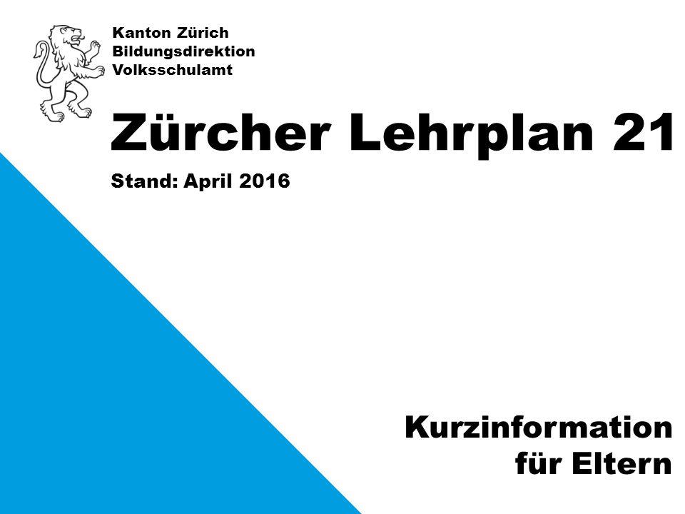 Kanton Zürich Bildungsdirektion Volksschulamt Stand: April 2016 Zürcher Lehrplan 21 Kurzinformation für Eltern