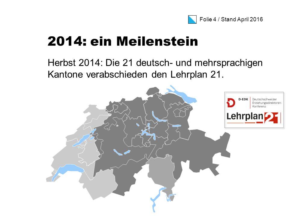 Folie 4 / Stand April 2016 2014: ein Meilenstein Herbst 2014: Die 21 deutsch- und mehrsprachigen Kantone verabschieden den Lehrplan 21.