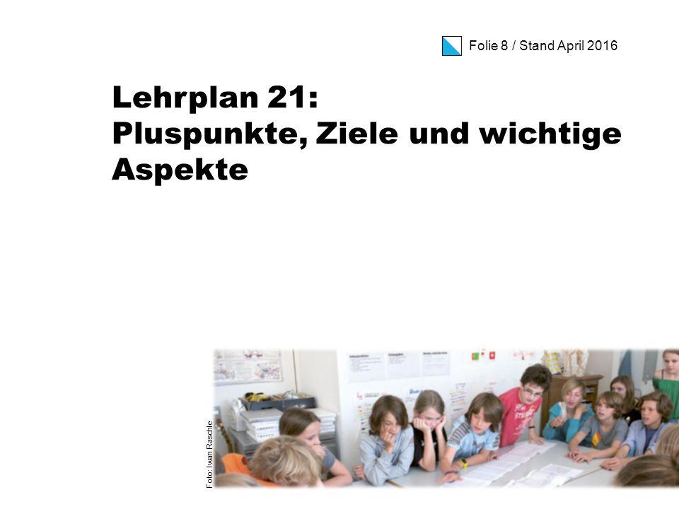 Folie 8 / Stand April 2016 Lehrplan 21: Pluspunkte, Ziele und wichtige Aspekte Foto: Iwan Raschle
