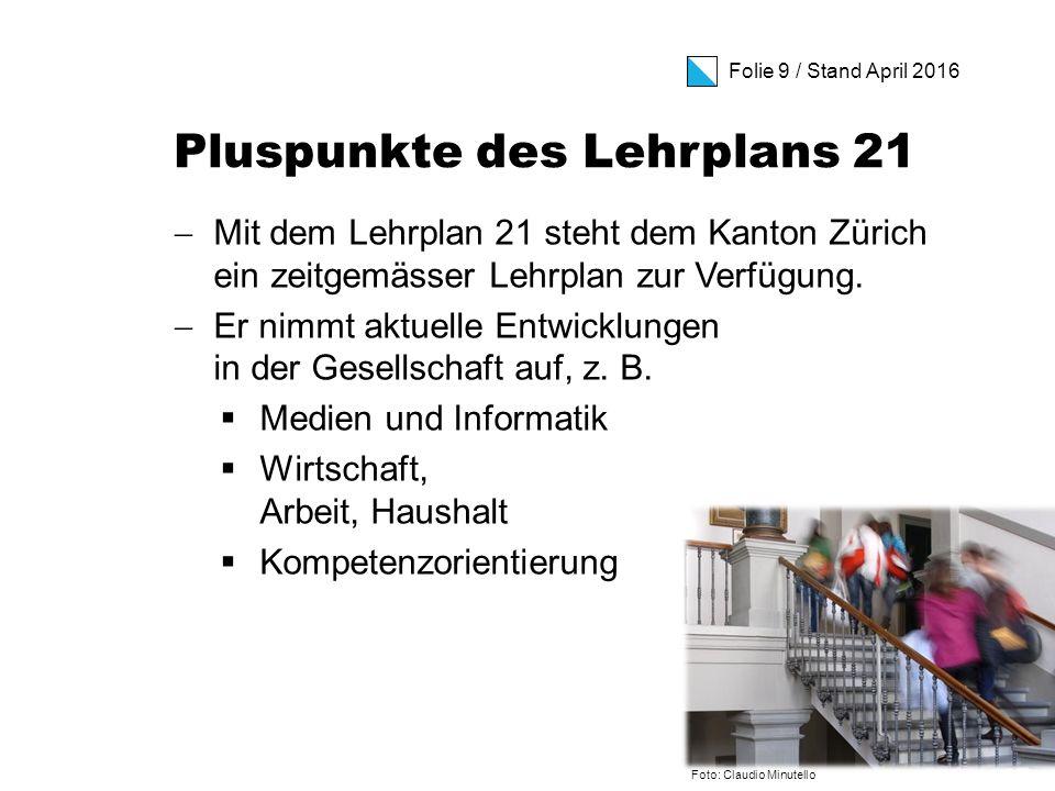 Folie 9 / Stand April 2016 Pluspunkte des Lehrplans 21  Mit dem Lehrplan 21 steht dem Kanton Zürich ein zeitgemässer Lehrplan zur Verfügung.