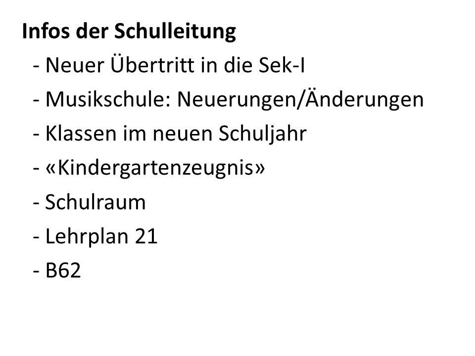 Infos der Schulleitung - Neuer Übertritt in die Sek-I - Musikschule: Neuerungen/Änderungen - Klassen im neuen Schuljahr - «Kindergartenzeugnis» - Schulraum - Lehrplan 21 - B62
