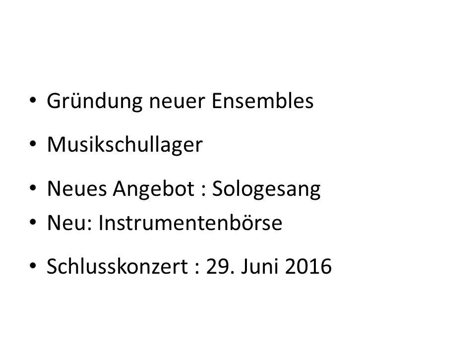 Gründung neuer Ensembles Musikschullager Neues Angebot : Sologesang Neu: Instrumentenbörse Schlusskonzert : 29. Juni 2016