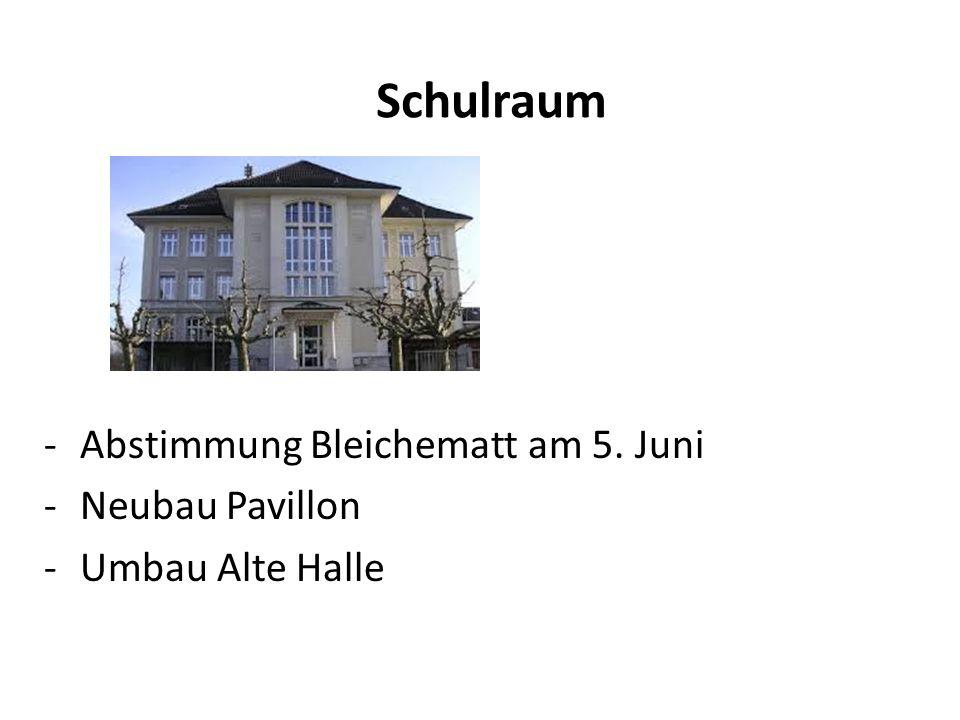 Schulraum -Abstimmung Bleichematt am 5. Juni -Neubau Pavillon -Umbau Alte Halle