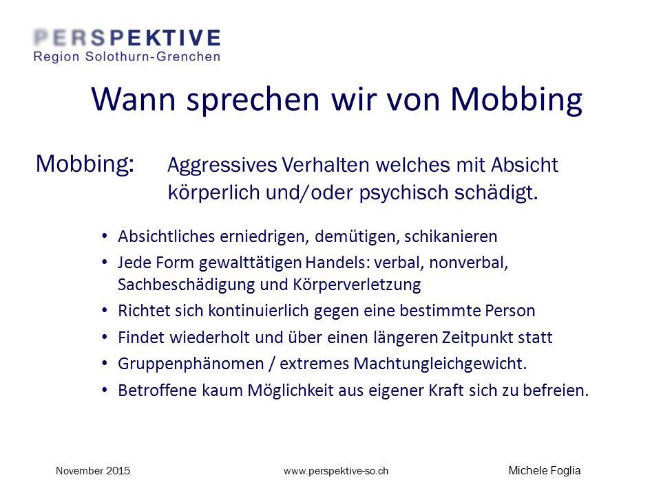 Wann sprechen wir von Mobbing Mobbing: Aggressives Verhalten welches mit Absicht körperlich und/oder psychisch schädigt. Absichtliches erniedrigen, de