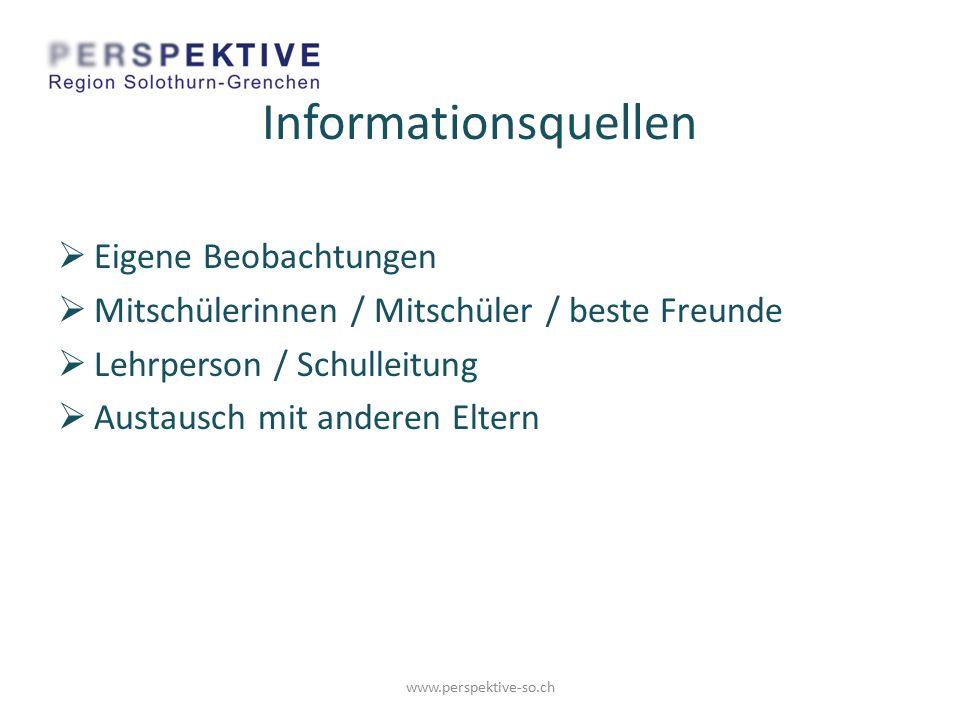 Informationsquellen  Eigene Beobachtungen  Mitschülerinnen / Mitschüler / beste Freunde  Lehrperson / Schulleitung  Austausch mit anderen Eltern www.perspektive-so.ch