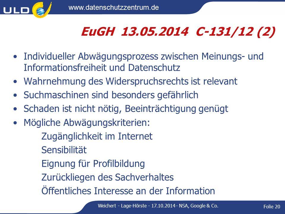 www.datenschutzzentrum.de EuGH 13.05.2014 C-131/12 (2) Individueller Abwägungsprozess zwischen Meinungs- und Informationsfreiheit und Datenschutz Wahrnehmung des Widerspruchsrechts ist relevant Suchmaschinen sind besonders gefährlich Schaden ist nicht nötig, Beeinträchtigung genügt Mögliche Abwägungskriterien: Zugänglichkeit im Internet Sensibilität Eignung für Profilbildung Zurückliegen des Sachverhaltes Öffentliches Interesse an der Information Weichert - Lage-Hörste - 17.10.2014 - NSA, Google & Co.