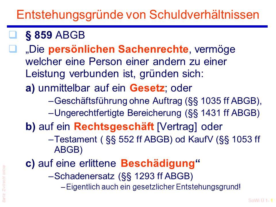 """SoWi Ü 1- 1 Barta: Zivilrecht online Entstehungsgründe von Schuldverhältnissen q§ 859 ABGB q""""Die persönlichen Sachenrechte, vermöge welcher eine Person einer andern zu einer Leistung verbunden ist, gründen sich: a) unmittelbar auf ein Gesetz; oder –Geschäftsführung ohne Auftrag (§§ 1035 ff ABGB), –Ungerechtfertigte Bereicherung (§§ 1431 ff ABGB) b) auf ein Rechtsgeschäft [Vertrag] oder –Testament ( §§ 552 ff ABGB) od KaufV (§§ 1053 ff ABGB) c) auf eine erlittene Beschädigung –Schadenersatz (§§ 1293 ff ABGB) –Eigentlich auch ein gesetzlicher Entstehungsgrund!"""