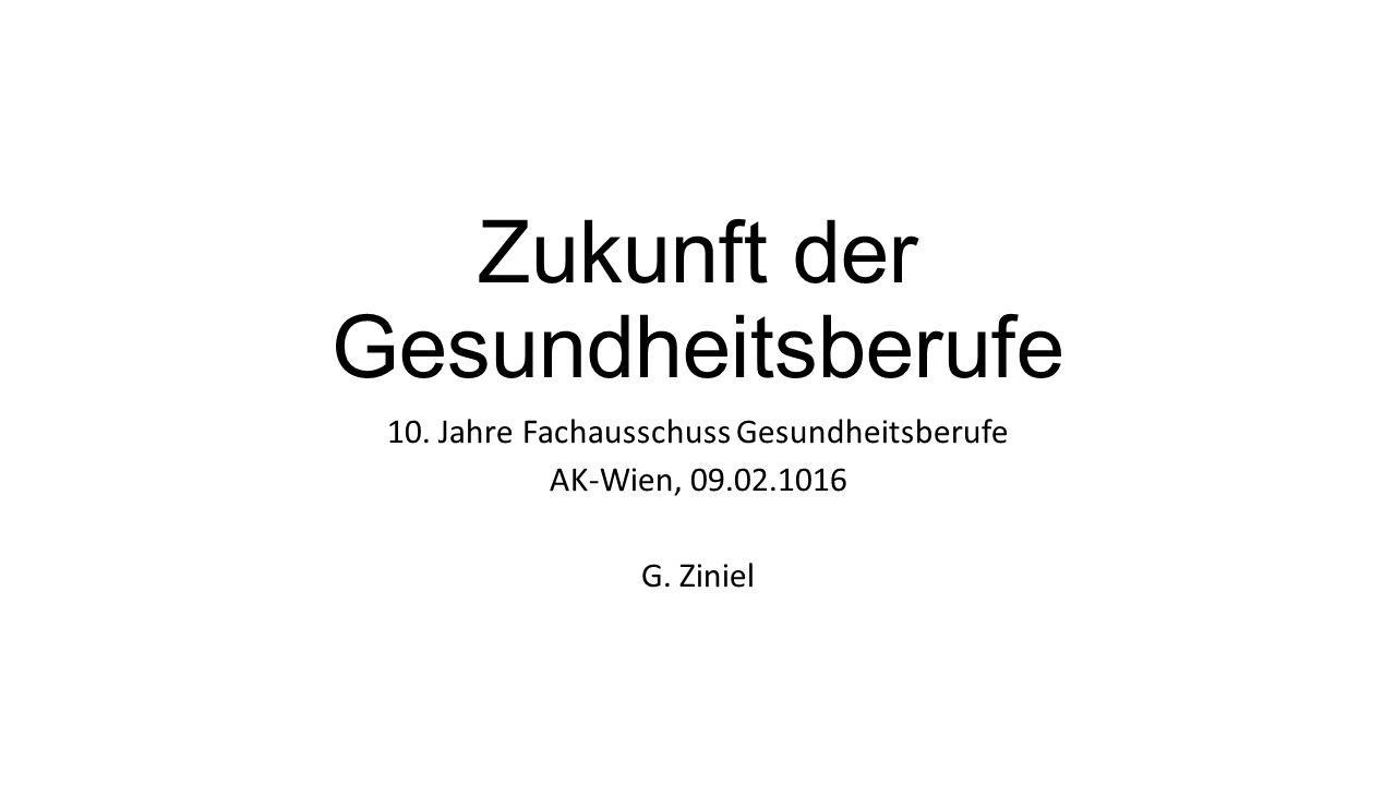 Zukunft der Gesundheitsberufe 10.Jahre Fachausschuss Gesundheitsberufe AK-Wien, 09.02.1016 G.