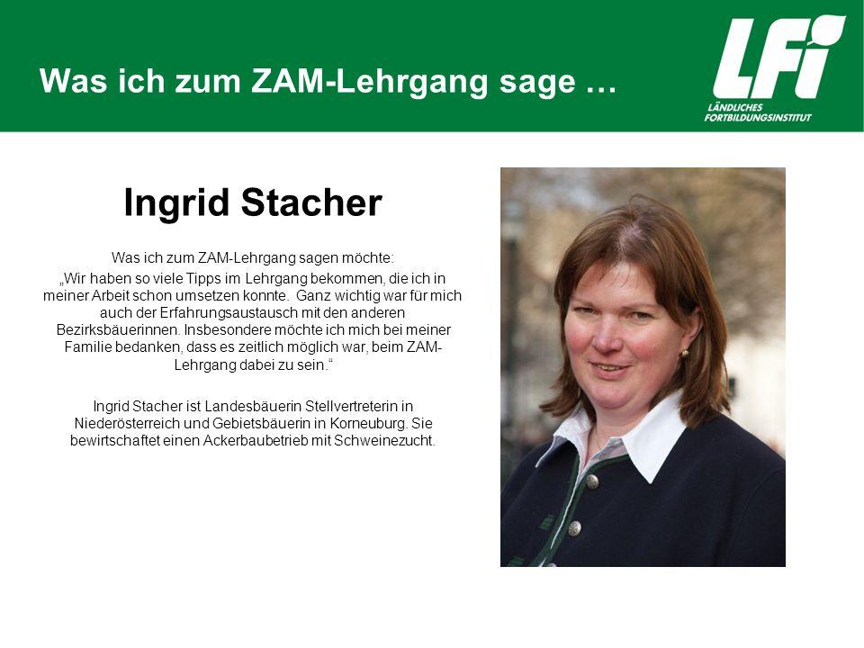 """Was ich zum ZAM-Lehrgang sage … Ingrid Stacher Was ich zum ZAM-Lehrgang sagen möchte: """"Wir haben so viele Tipps im Lehrgang bekommen, die ich in meiner Arbeit schon umsetzen konnte."""