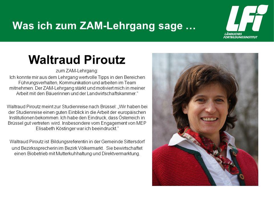 Was ich zum ZAM-Lehrgang sage … Waltraud Piroutz zum ZAM-Lehrgang: Ich konnte mir aus dem Lehrgang wertvolle Tipps in den Bereichen Führungsverhalten, Kommunikation und arbeiten im Team mitnehmen.