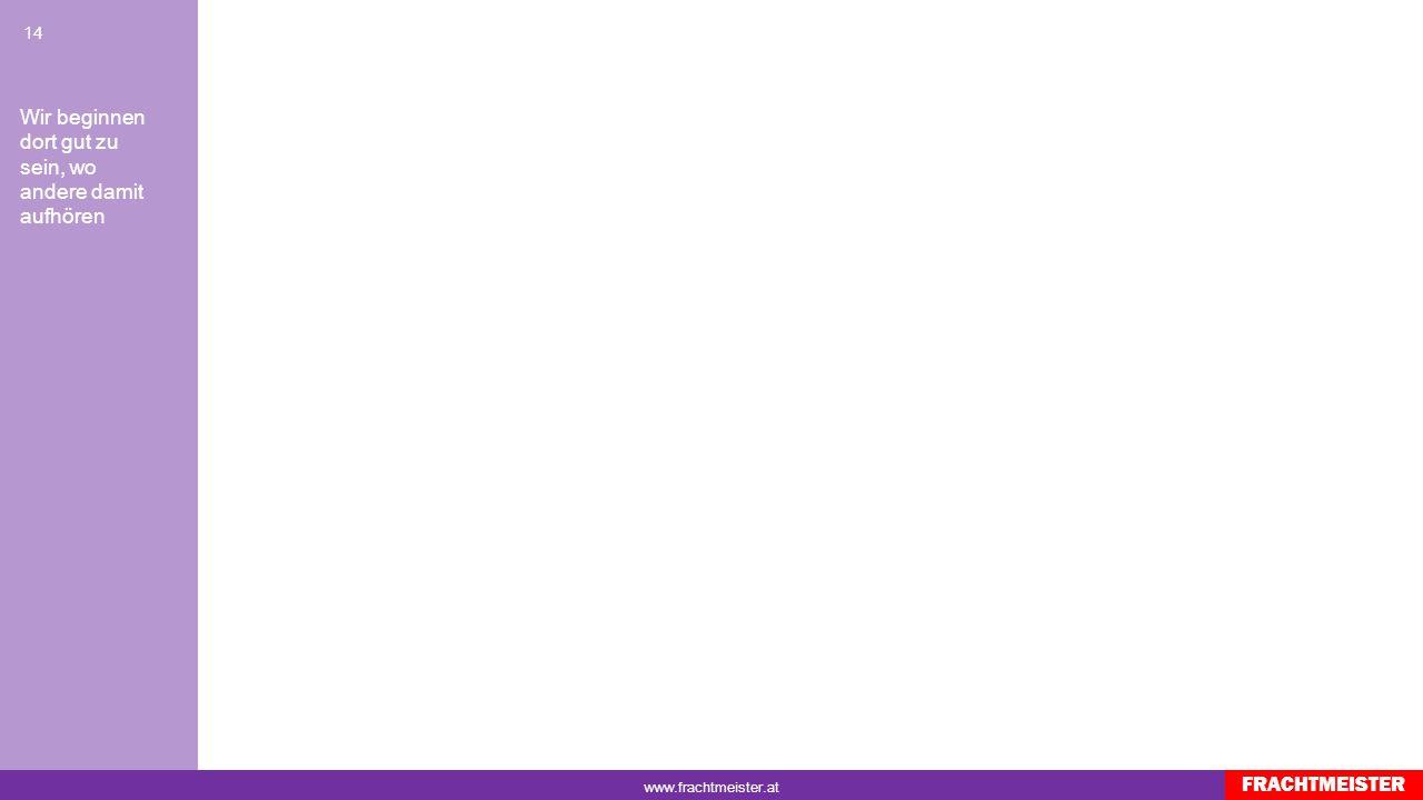 www.frachtmeister.at 13 FRACHTMEISTER Wir beginnen dort gut zu sein, wo andere damit aufhören Kopie- und Druckereimaschinen Diagnose- und Laborgeräte Inhouse Vertragen Vorort Montage