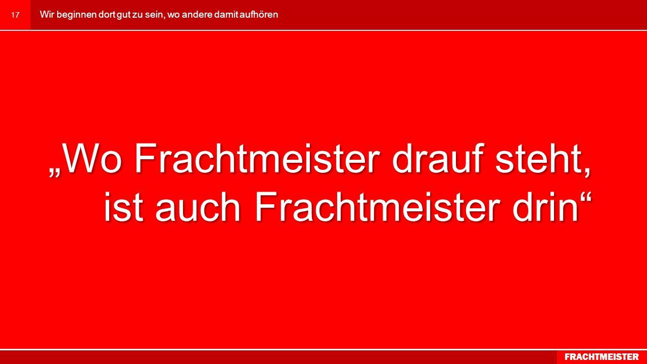 www.frachtmeister.at 16 Wir beginnen dort gut zu sein, wo andere damit aufhören FRACHTMEISTER