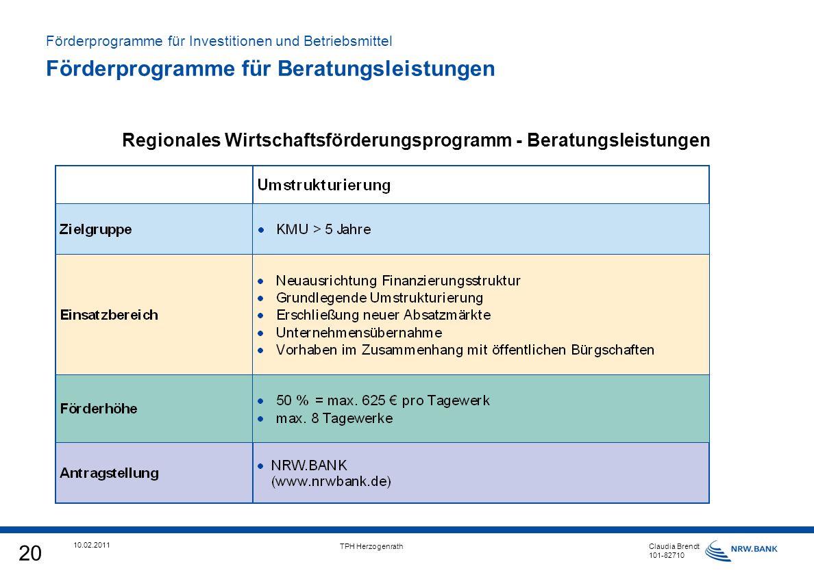 20 10.02.2011 TPH Herzogenrath Claudia Brendt 101-82710 Regionales Wirtschaftsförderungsprogramm - Beratungsleistungen Förderprogramme für Investitionen und Betriebsmittel Förderprogramme für Beratungsleistungen