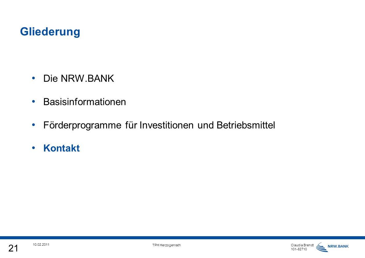 21 10.02.2011 TPH Herzogenrath Claudia Brendt 101-82710 Gliederung Die NRW.BANK Basisinformationen Förderprogramme für Investitionen und Betriebsmittel Kontakt