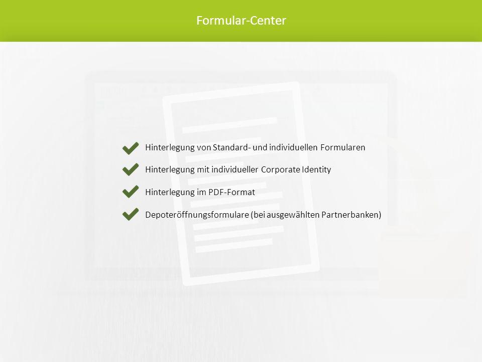 Formular-Center Hinterlegung von Standard- und individuellen Formularen Hinterlegung mit individueller Corporate Identity Hinterlegung im PDF-Format Depoteröffnungsformulare (bei ausgewählten Partnerbanken)