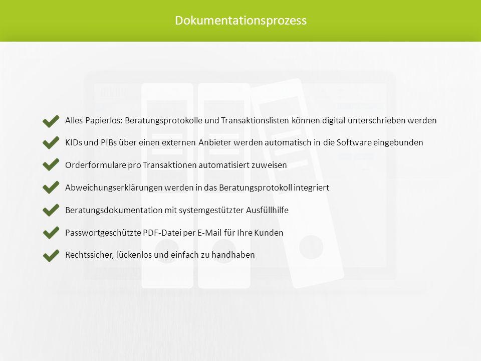 Dokumentationsprozess Alles Papierlos: Beratungsprotokolle und Transaktionslisten können digital unterschrieben werden KIDs und PIBs über einen externen Anbieter werden automatisch in die Software eingebunden Orderformulare pro Transaktionen automatisiert zuweisen Abweichungserklärungen werden in das Beratungsprotokoll integriert Beratungsdokumentation mit systemgestützter Ausfüllhilfe Passwortgeschützte PDF-Datei per E-Mail für Ihre Kunden Rechtssicher, lückenlos und einfach zu handhaben