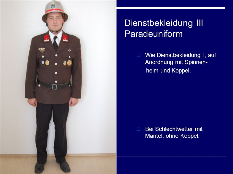 Dienstbekleidung III Paradeuniform  Wie Dienstbekleidung I, auf Anordnung mit Spinnen- helm und Koppel.  Bei Schlechtwetter mit Mantel, ohne Koppel.
