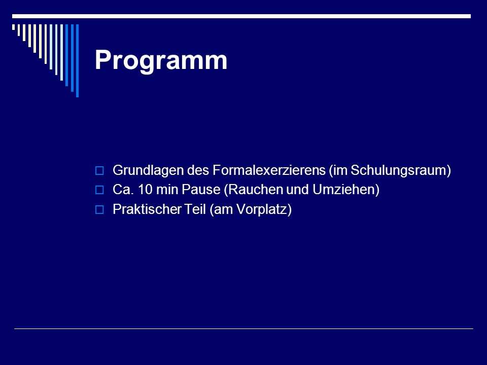 Programm  Grundlagen des Formalexerzierens (im Schulungsraum)  Ca. 10 min Pause (Rauchen und Umziehen)  Praktischer Teil (am Vorplatz)