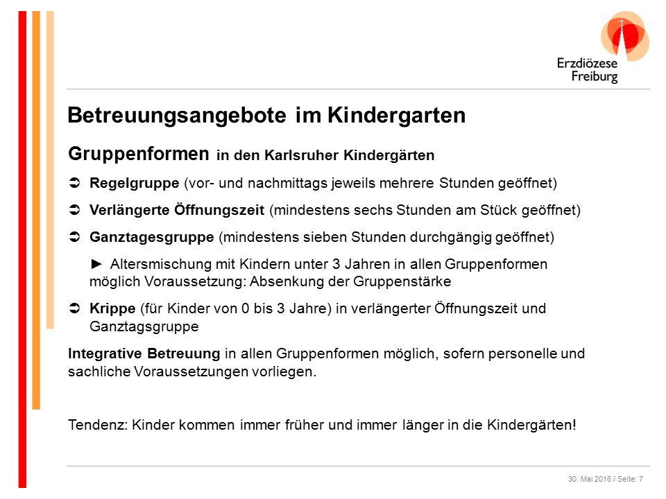 30. Mai 2016 / Seite: 7 Gruppenformen in den Karlsruher Kindergärten  Regelgruppe (vor- und nachmittags jeweils mehrere Stunden geöffnet)  Verlänger