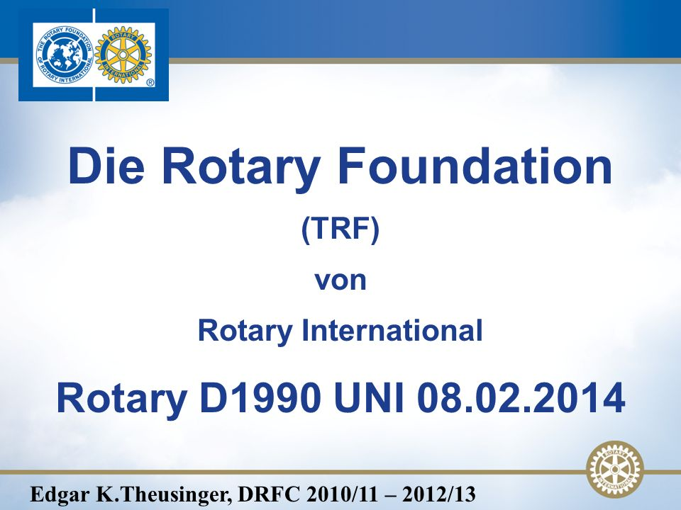 Die Rotary Foundation (TRF) von Rotary International Rotary D1990 UNI 08.02.2014 Edgar K.Theusinger, DRFC 2010/11 – 2012/13