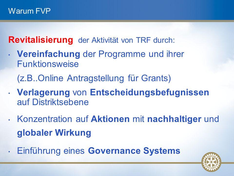 Warum FVP Revitalisierung der Aktivität von TRF durch: Vereinfachung der Programme und ihrer Funktionsweise (z.B..Online Antragstellung für Grants) Verlagerung von Entscheidungsbefugnissen auf Distriktsebene Konzentration auf Aktionen mit nachhaltiger und globaler Wirkung Einführung eines Governance Systems