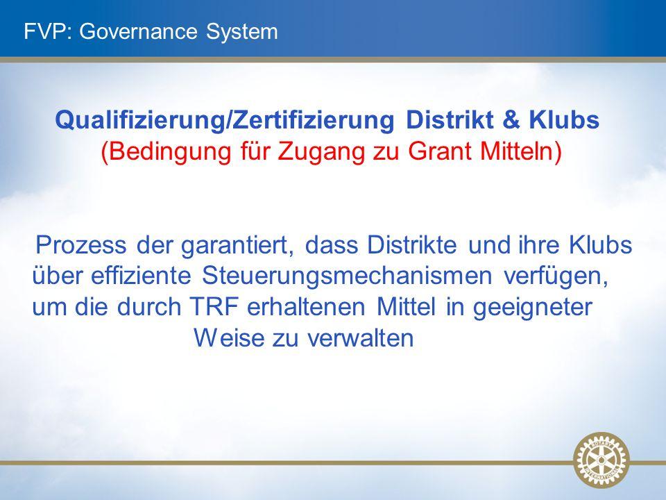 Qualifizierung/Zertifizierung Distrikt & Klubs (Bedingung für Zugang zu Grant Mitteln) Prozess der garantiert, dass Distrikte und ihre Klubs über effiziente Steuerungsmechanismen verfügen, um die durch TRF erhaltenen Mittel in geeigneter Weise zu verwalten FVP: Governance System
