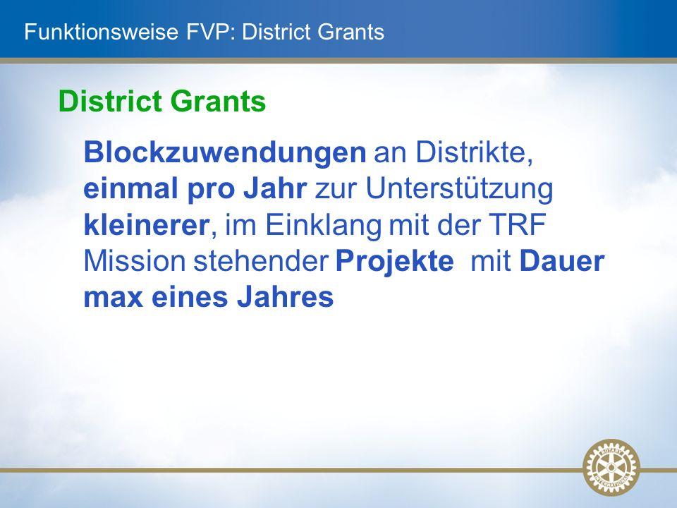 Funktionsweise FVP: District Grants District Grants Blockzuwendungen an Distrikte, einmal pro Jahr zur Unterstützung kleinerer, im Einklang mit der TRF Mission stehender Projekte mit Dauer max eines Jahres