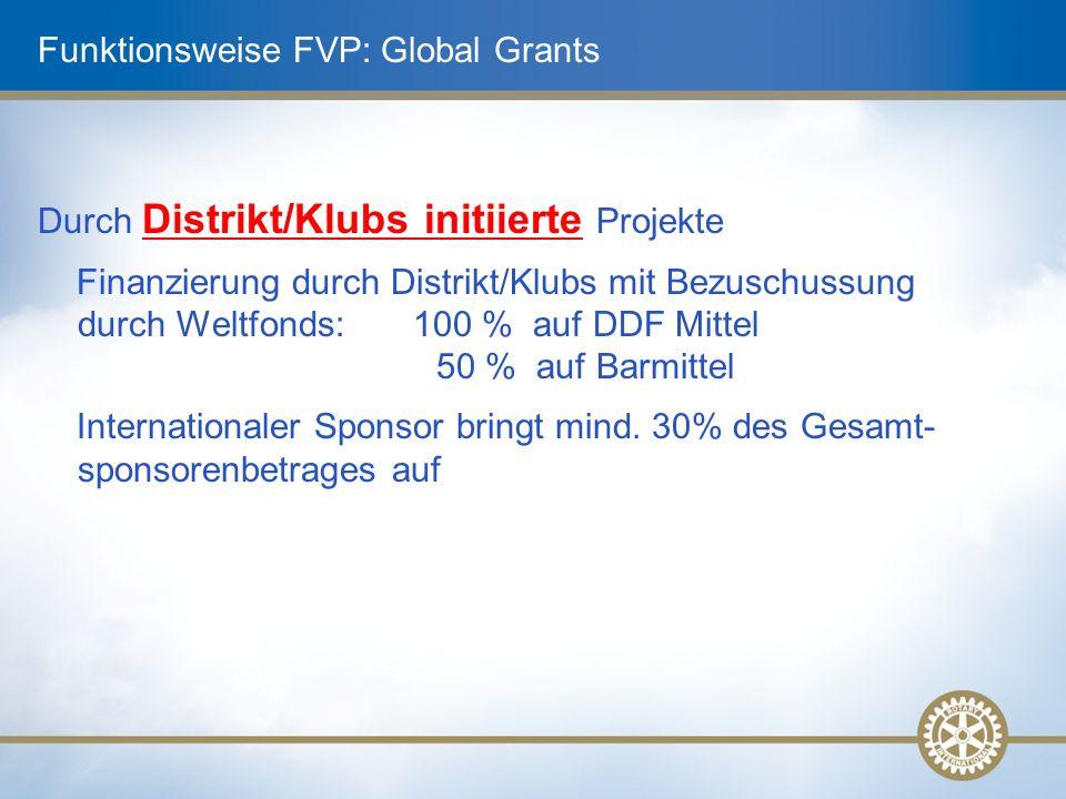 Funktionsweise FVP: Global Grants Durch Distrikt/Klubs initiierte Projekte Finanzierung durch Distrikt/Klubs mit Bezuschussung durch Weltfonds: 100 % auf DDF Mittel 50 % auf Barmittel Internationaler Sponsor bringt mind.