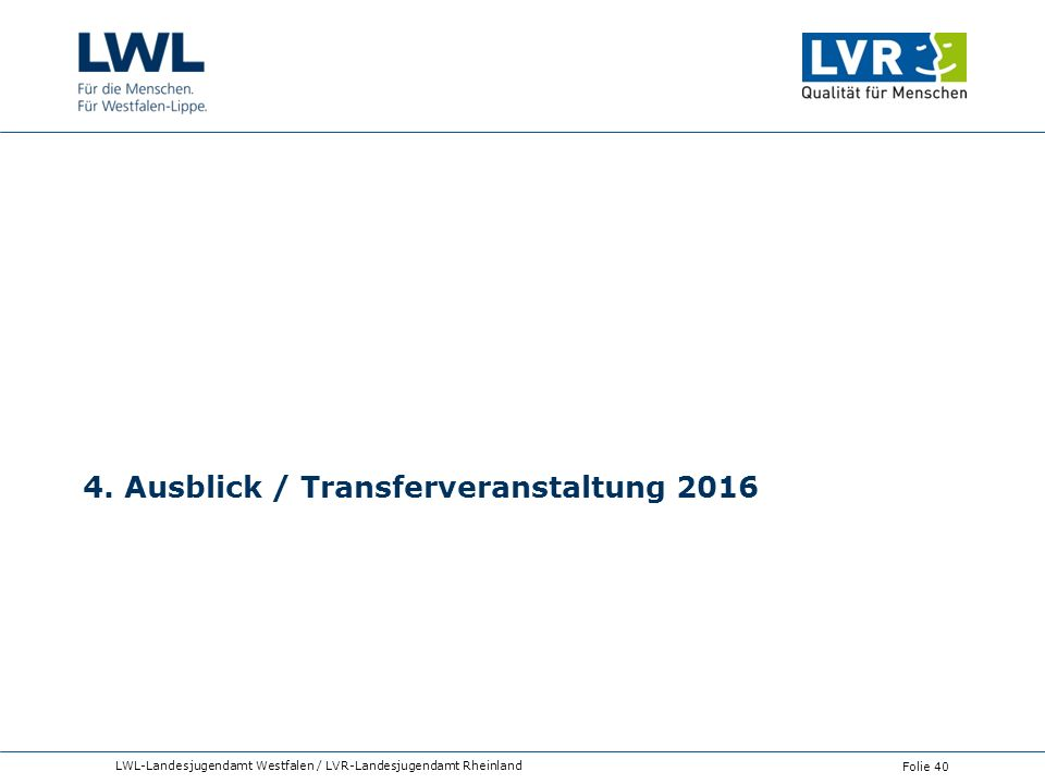 4. Ausblick / Transferveranstaltung 2016 LWL-Landesjugendamt Westfalen / LVR-Landesjugendamt Rheinland Folie 40