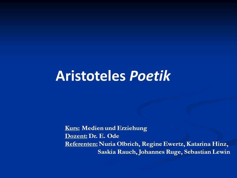 Aristoteles Poetik Kurs: Medien und Erziehung Dozent: Dr. E. Ode Referenten: Nuria Olbrich, Regine Ewertz, Katarina Hinz, Saskia Rauch, Johannes Ruge,