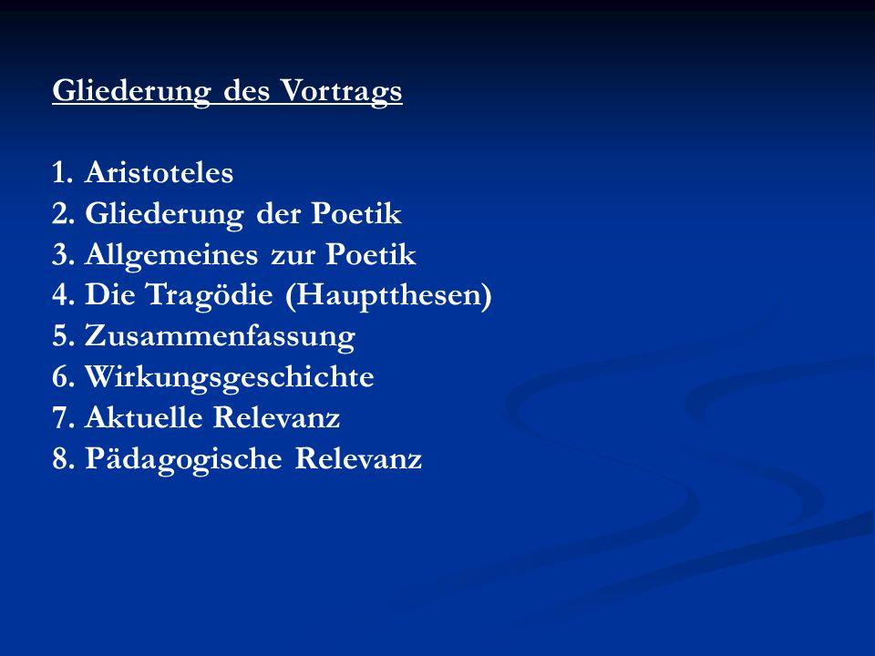 Gliederung des Vortrags 1.Aristoteles 2.Gliederung der Poetik 3.Allgemeines zur Poetik 4.Die Tragödie (Hauptthesen) 5.Zusammenfassung 6.Wirkungsgeschichte 7.Aktuelle Relevanz 8.Pädagogische Relevanz